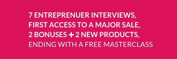 7 Entreprenuer Interviews, First Access to a MAJOR Sale, 2 BONUSES ➕ 2 New Products, and ending with a FREE Masterclass.png