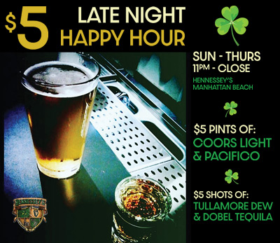 $5 LATE NIGHT HAPPY HOUR | Sunday - Thursday 11pm - Close | Hennessey's Tavern Manhattan Beach    $5 PINTS OF:  Coors Light & Pacifico   $5 SHOTS OF:  Tullamore Dew & Dobel Tequila