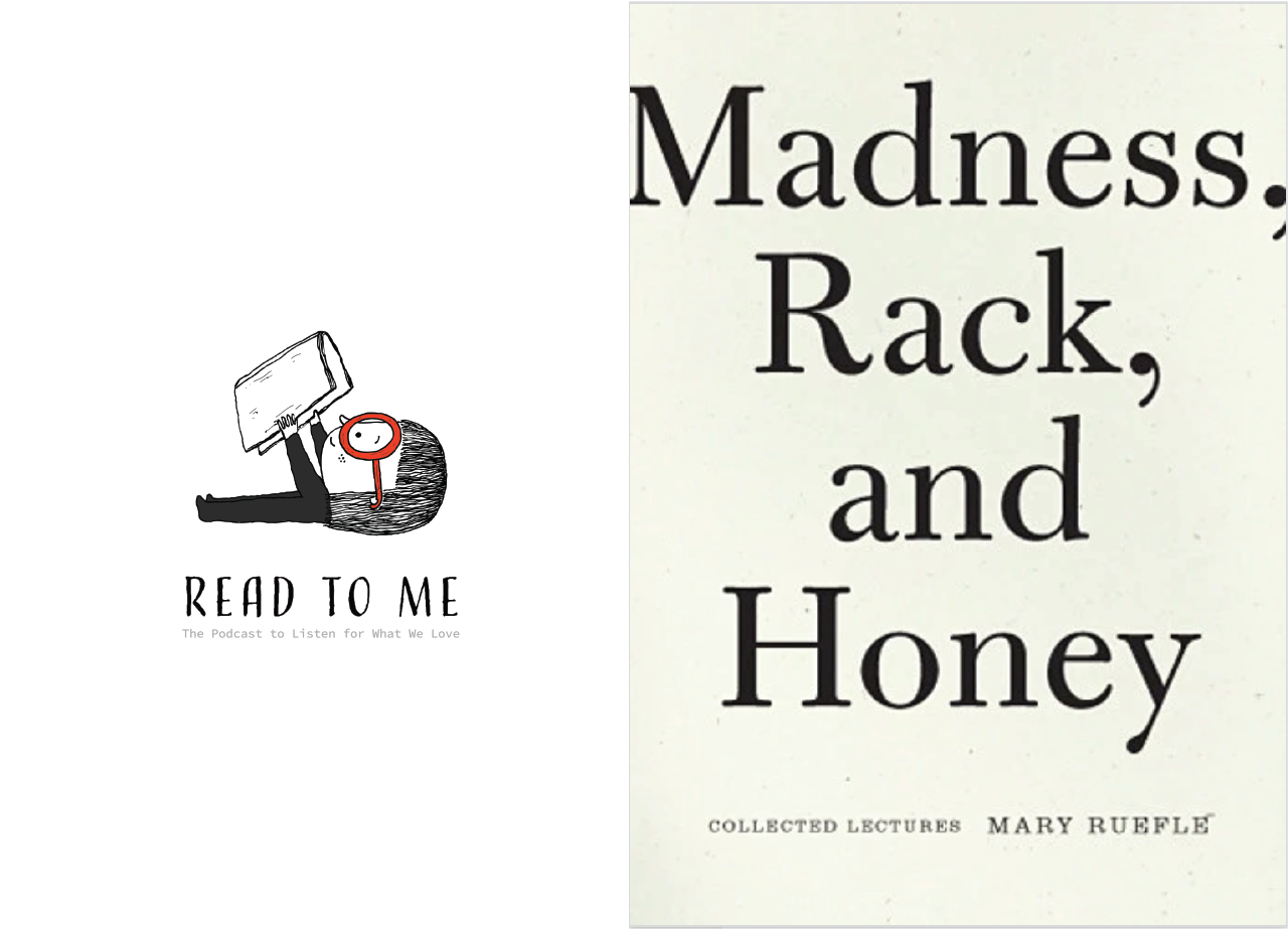 Poet, essayist, and artist Mary Ruefle is celebrated far and wide. Buy   MADNESS, RACK, AND HONEY here  . Meet her (in words)   here  . Read three Mary Ruefle poems   here  .