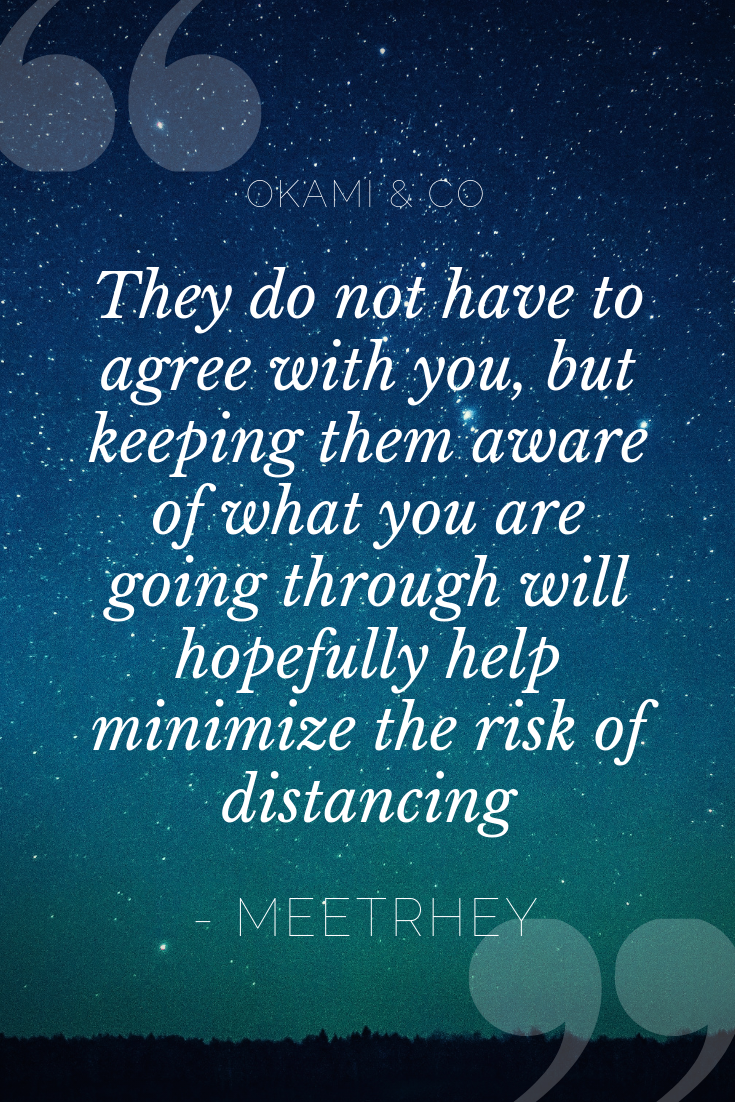 They do not have to agree with you, but keeping them aware of what you are going through will hopefully help minimize the risk of distancing.png