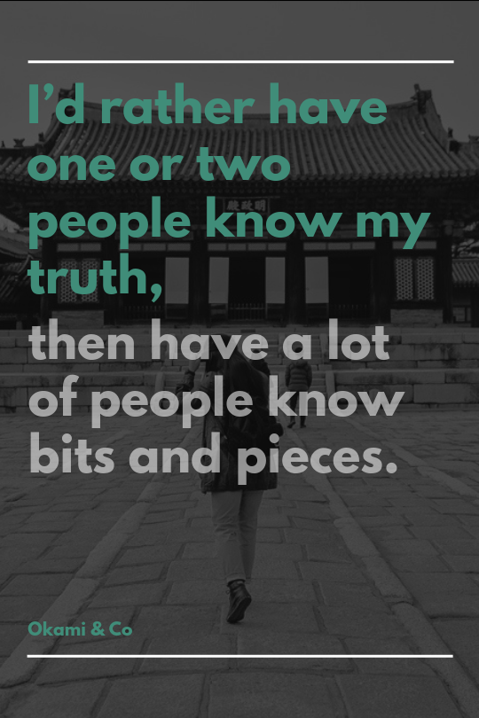 I'd rather have one or two people know my truth, then have a lot of people know bits and pieces.