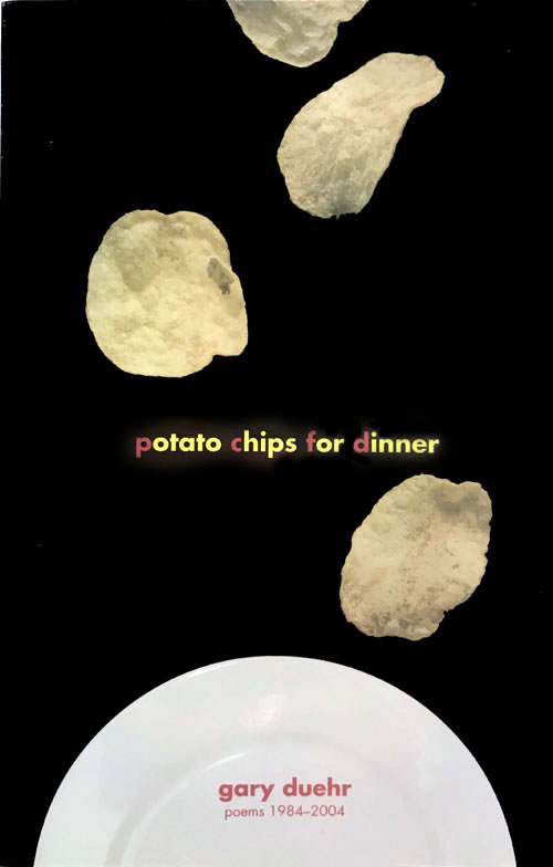 """POTATO CHIPS FOR DINNER - collected poems 1984 - 2004RotationSay a potato chip truck overturns, spilling bagsof chipsacross the highway.Some drivers stop to guiltily pick up a few, smiling:Potato chips for dinner.How many of them will wake in the middle of the night and go into the living room to sit and stare, wonderingif the darkened house has somehow changed its axis?57 pages, 5.5 x 8.5"""", $14.95Click here to buy from SHOP"""