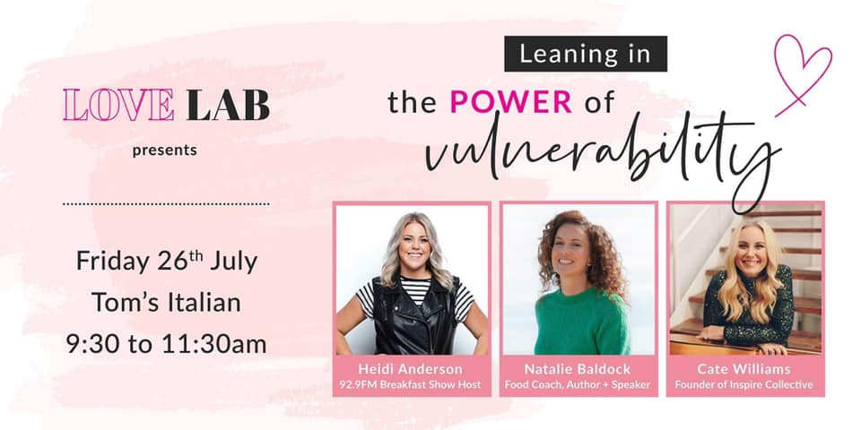 Love Lab Perth is all about VULNERABILITY.     Hear how 3 women leaned into their own vulnerability, and created thriving women's movements.     HEIDI ANDERSON - Heidi is one of Perth's most popular radio broadcasters, she is apart of the Heidi, Xavier and Ryan breakfast show on the very loved radio station Hit 92.9 and been for the past five years. She has created an online community and social media following of over 65 thousand people and works alongside many different brands and media outlets in TV, newspaper and online. Heidi loves connecting with people and sharing their stories through her blogs, podcasts, workshops and videos.    CATE WILLIAMS  has a heart to see the creative possibilities that lie within all women come alive, for them to be inspired, championed and encouraged. For them to find their authentic true self and live their purpose. Her strategic foresight enables growth for those she runs alongside. She has the ability to catalyse and then translate dreams into reality, and to bring hope to those who can no longer hope. Cate is the founder of the Inspire Collective, an English teacher, a song writer, and also soon to be author.   NATALIE BALDOCK , well known IIN Real Food Coach, Author and Speaker is one of Perth's top foodie fanatics with over 10 years of experience. Her long standing relationship with Bali has led her down a wonderful path of helping women from all over the world connect purpose and hearts desire, always with food and nutrition as the leading hand. Her wonderfully heart warming and humourous nature makes her a sought after speaker, noth nataionally and Internationally.  This next event will completely melt the heart of anyone who attends!   For tix please go   to  http://www.lovelabtoms.eventbrite.com.au
