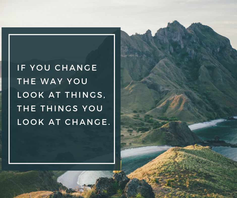 If you change the way you look at things, the things you look at change..png