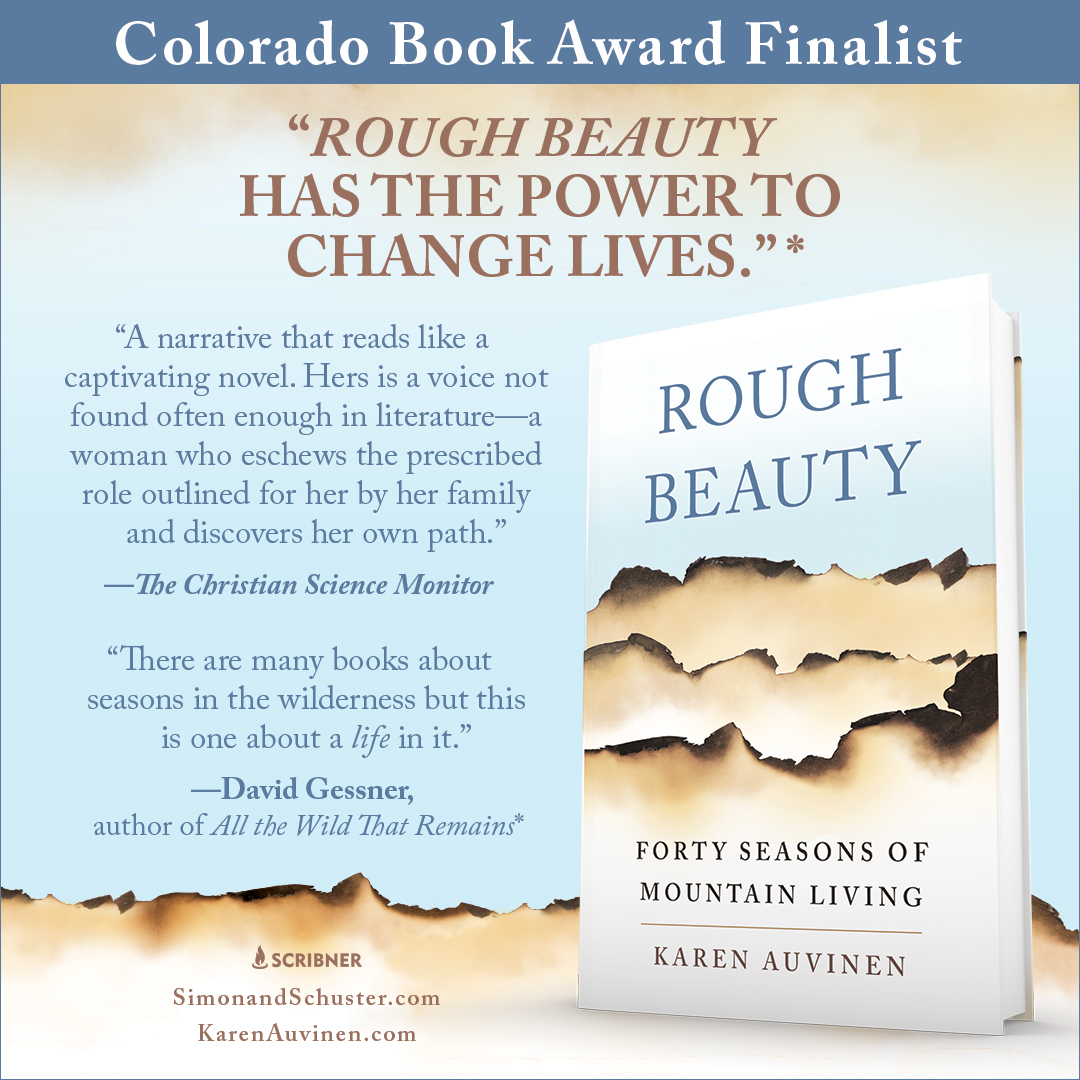 """""""A  Gorgeous  Meditation  on  Solitude and  Connection."""" - This inspirational memoir from award-winning poet, Karen Auvinen, chronicles forty seasons of """"living wild"""" in the Colorado Rockies and the shifting landscapes of being alone. It traces her path her into the wilderness to seek answers to life's big questions and follows as she finds her way back from losing everything she though she needed."""