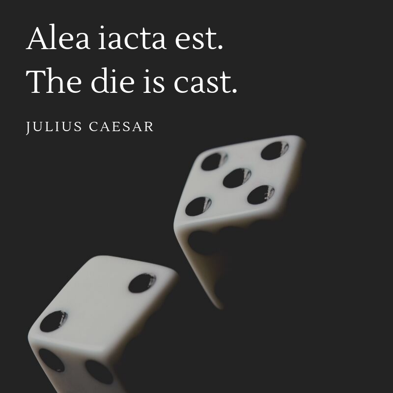 "Julius Caesar proclaimed ""the die is cast"" in 49 B.C. when he led his army across the Rubicon river in Northern Italy to ultimately overthrow the Roman Senate and ultimately transform the empire into a monarchy. Caesar was past the point of no return and knew he could never look back. What's your Rubicon? Are you ready to toss the dice?"