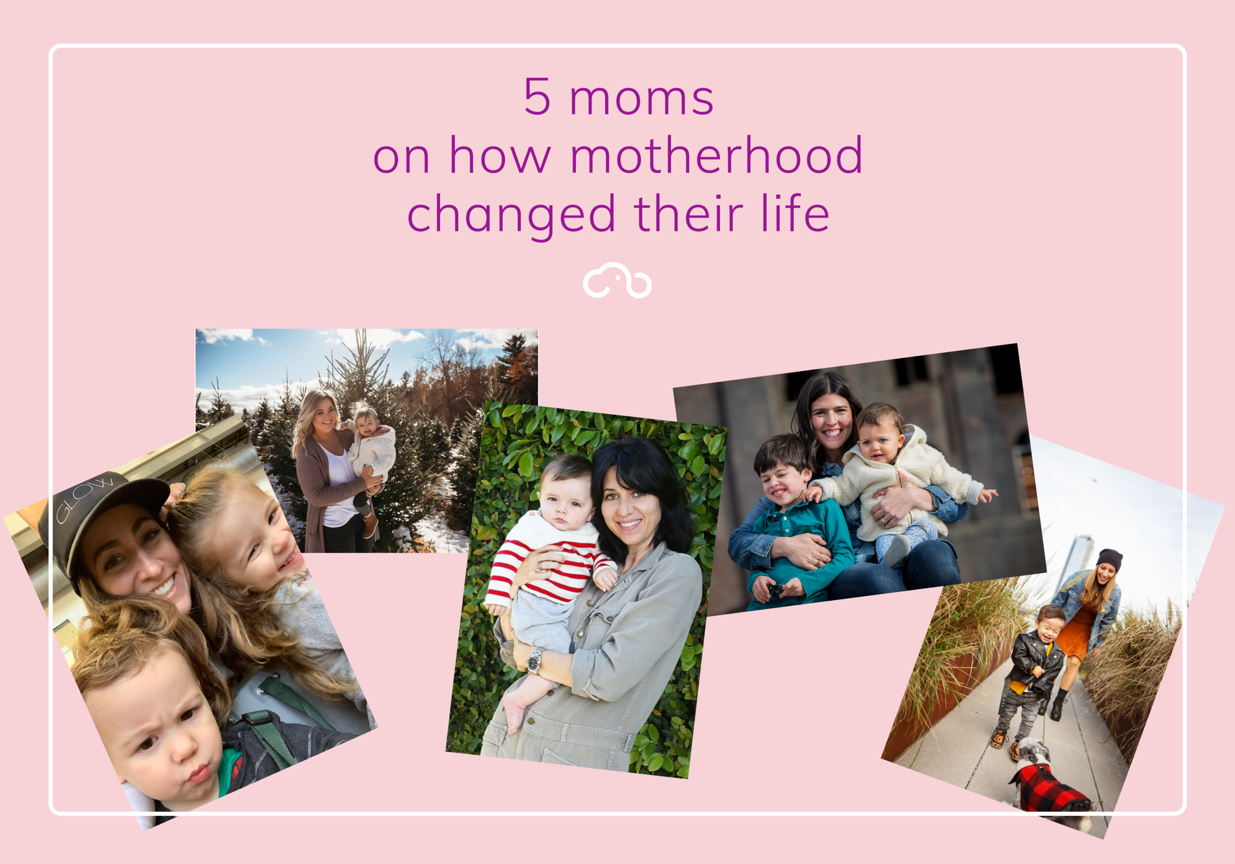 Five pictures of moms with their babies on how motherhood changed them.