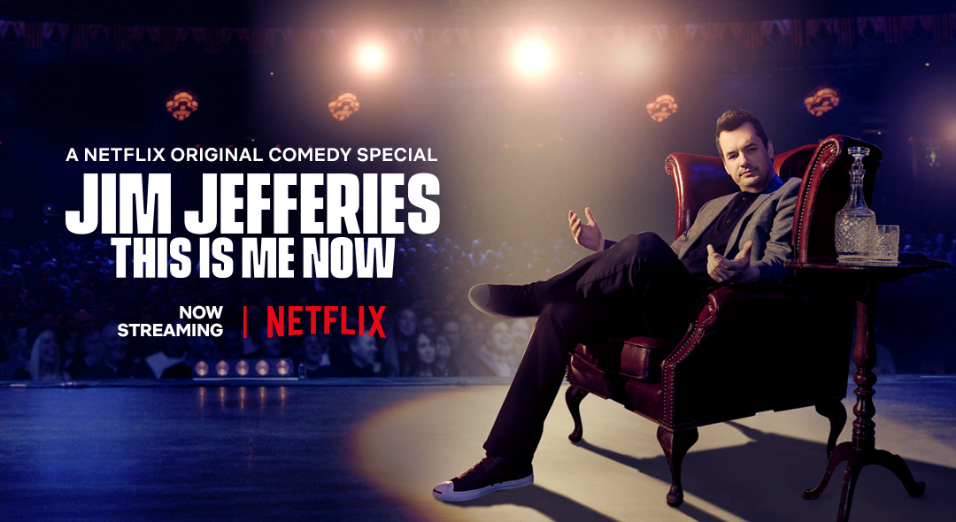 Jim Jefferies: This Is Me Now    → Creative Campaign Direction, Marketing + Social Content Strategy