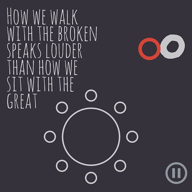How we walk with the broken speaks louder than how we sit with the great ~ unknown