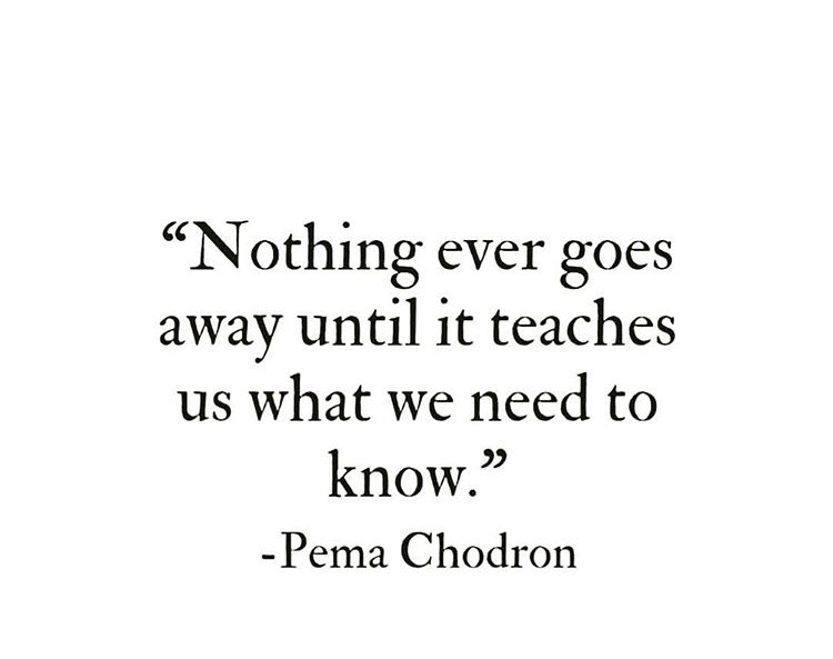nothing-ever-goes-away-until-it-teaches-us-what-we-need-to-know.jpg