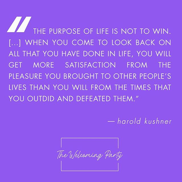 """The purpose of life is not to win. The purpose of life is to grow and to share. When you come to look back on all that you have done in life, you will get more satisfaction from the pleasure you brought to other people's lives that you will from the times that you outdid and defeated them."" - Harold Kushner"