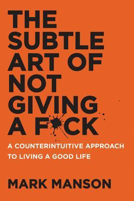 The Subtle Art Of Not Giving A Fuck, by Mark Manson