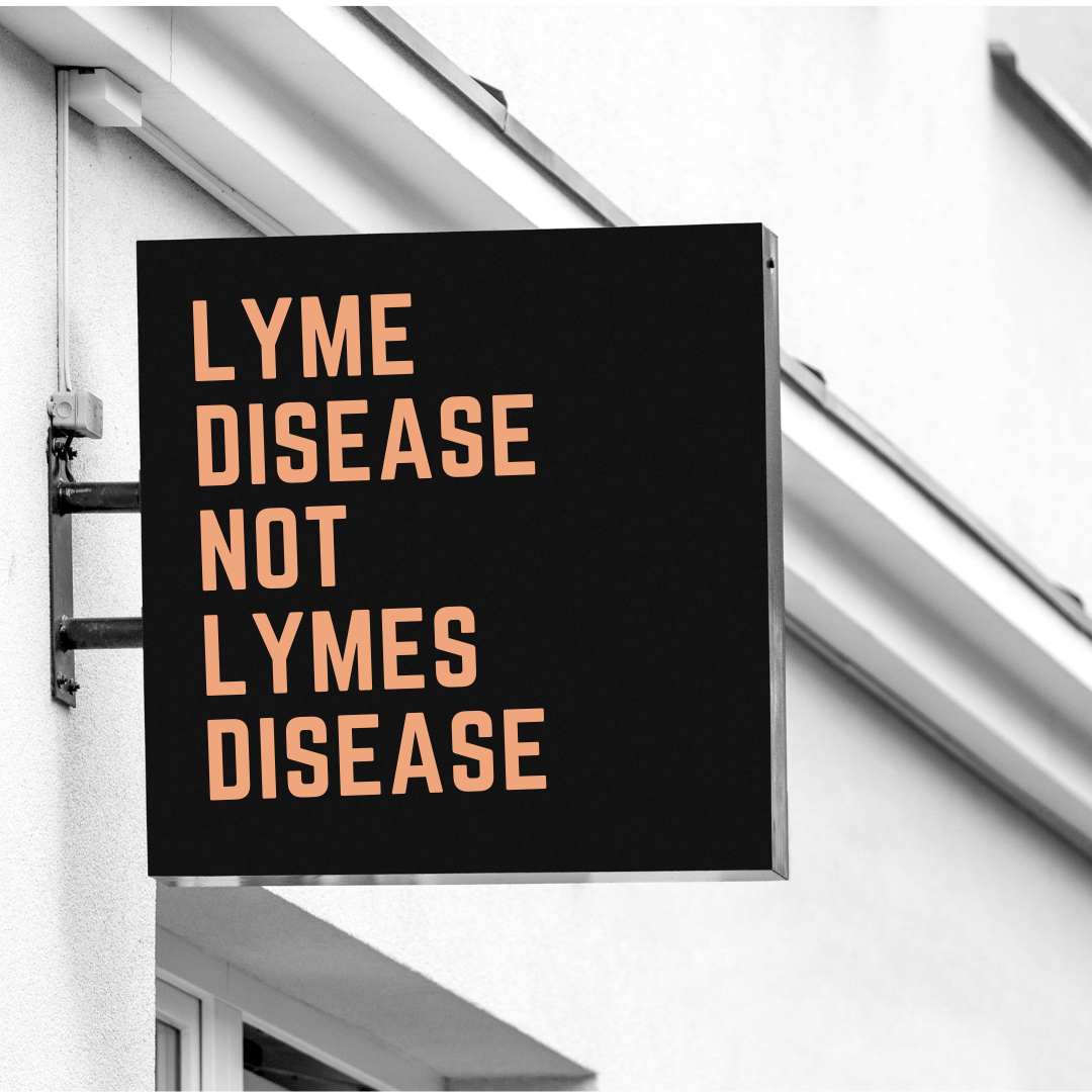 "- Most people will tell you to run and get tested for ""Lymes"". Ok, just so you know, there is no such thing as ""LymeS"".Lyme Disease is pronounced & written as LYME, always, both singular & plural.I don't know where the ""S"" got added, but I decided to make a note so we can recognize the error.While this may seem nominal to some, it is important in the bigger scope."