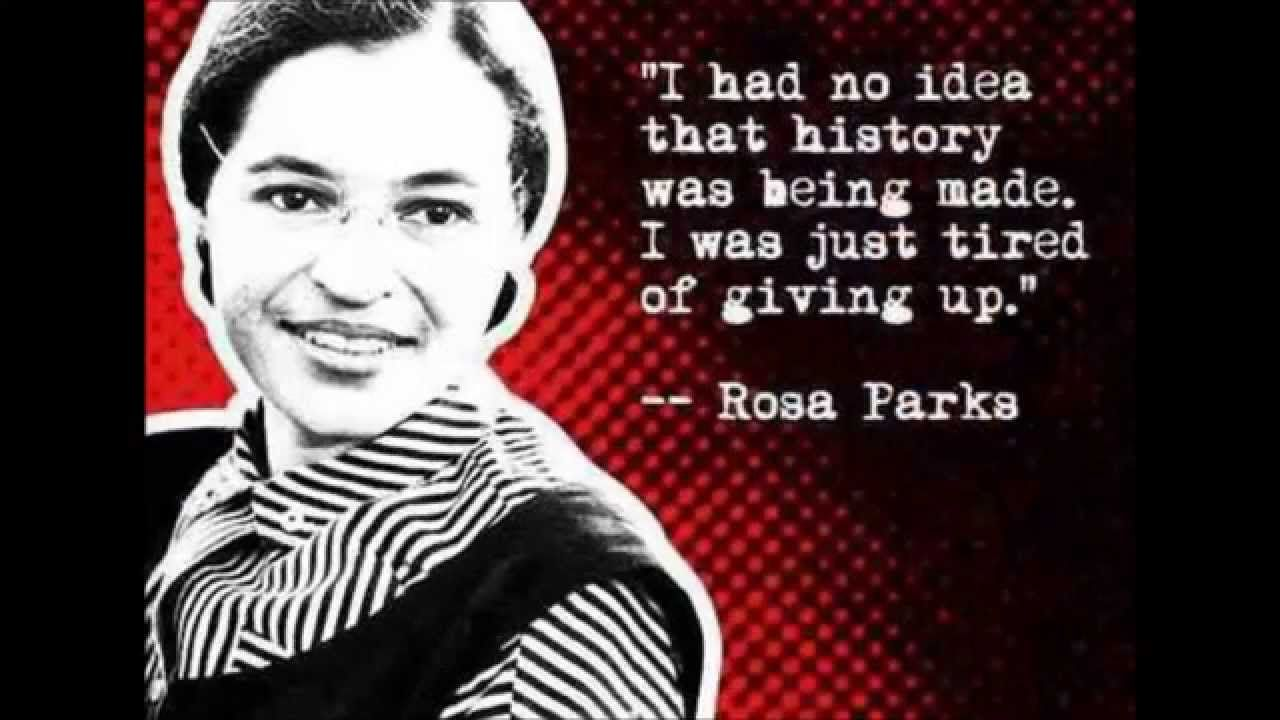 """I had no idea that history was being made. I was just tired of giving up.""  ""Each person must live their life as a model for others."" -Rosa Parks"