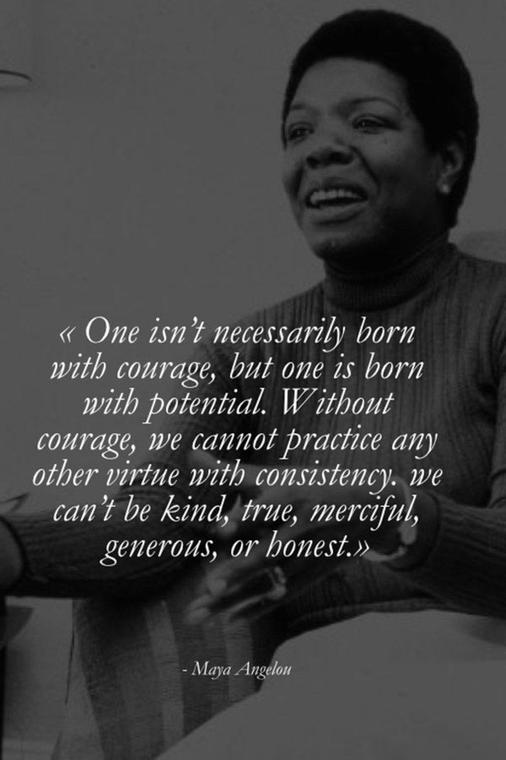 """One isn't necessarily born with coverage, but one is born with potential. Without courage, we cannot practice any other virtue with consistency, we can't be kind, true, merciful, generous, or honest.""   ""If you don't like something, change it. If you can't change it, change your attitude.""   - Maya Angelou"