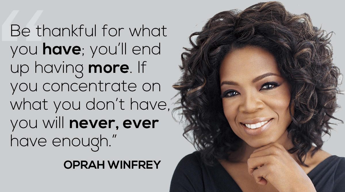 """Be thankful f""Be thankful for what you have; you'll end up having more. If you concentrate on what you don't have, you will never, ever have enough""  ""You have to know what sparks the light in you so that you, in your own way, can illuminate the world."" -  — Oprah Winfrey"