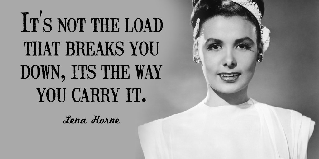 """It's not the load that breaks you down, its the way you carry it."" -Lena Horne"