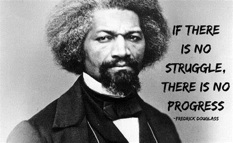 """If there is no struggle, there is no progress. ""  ""We have to do with the past only as we can make it useful to the present and the future.""  -Fredrick Douglass"