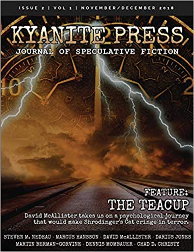 Kyanite Press: NOV/DEC 2018 - Immerse yourself in a world of speculative fiction. Within these pages you may find yourself battling beasts as a sword-wielding soldier, or consumed by thoughts of kitchenware that may potentially untether you from reality. Whether it be the confines of space or majestic mountains that spark your imagination, find your fantasy escape here within the pages of Kyanite Press.This edition of Kyanite Press contains Steven M Nedeau's short story In the Under Realm.