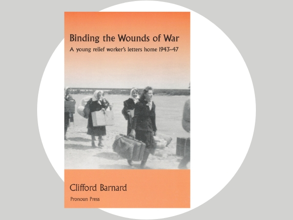 Binding the Wounds of War - A young relief worker's letters home provide a valuable eyewitness account of northern Europe in a time of massive change.