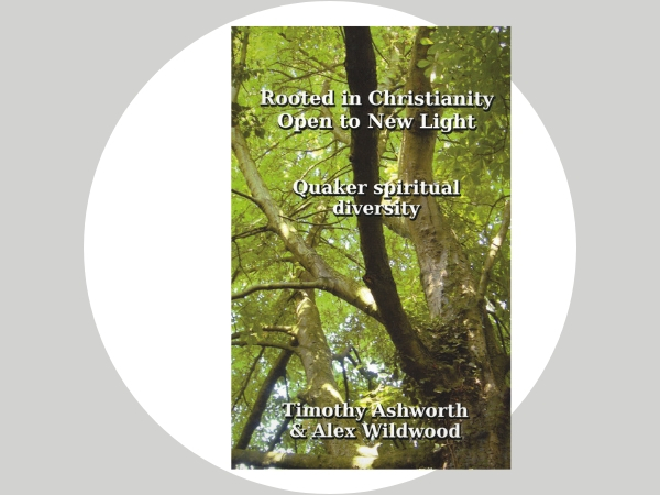 Rooted in Christianity Open to New Light - A dialogue between two stimulating Quaker thinkers, making sense of Quaker spiritual diversity in Britain today.