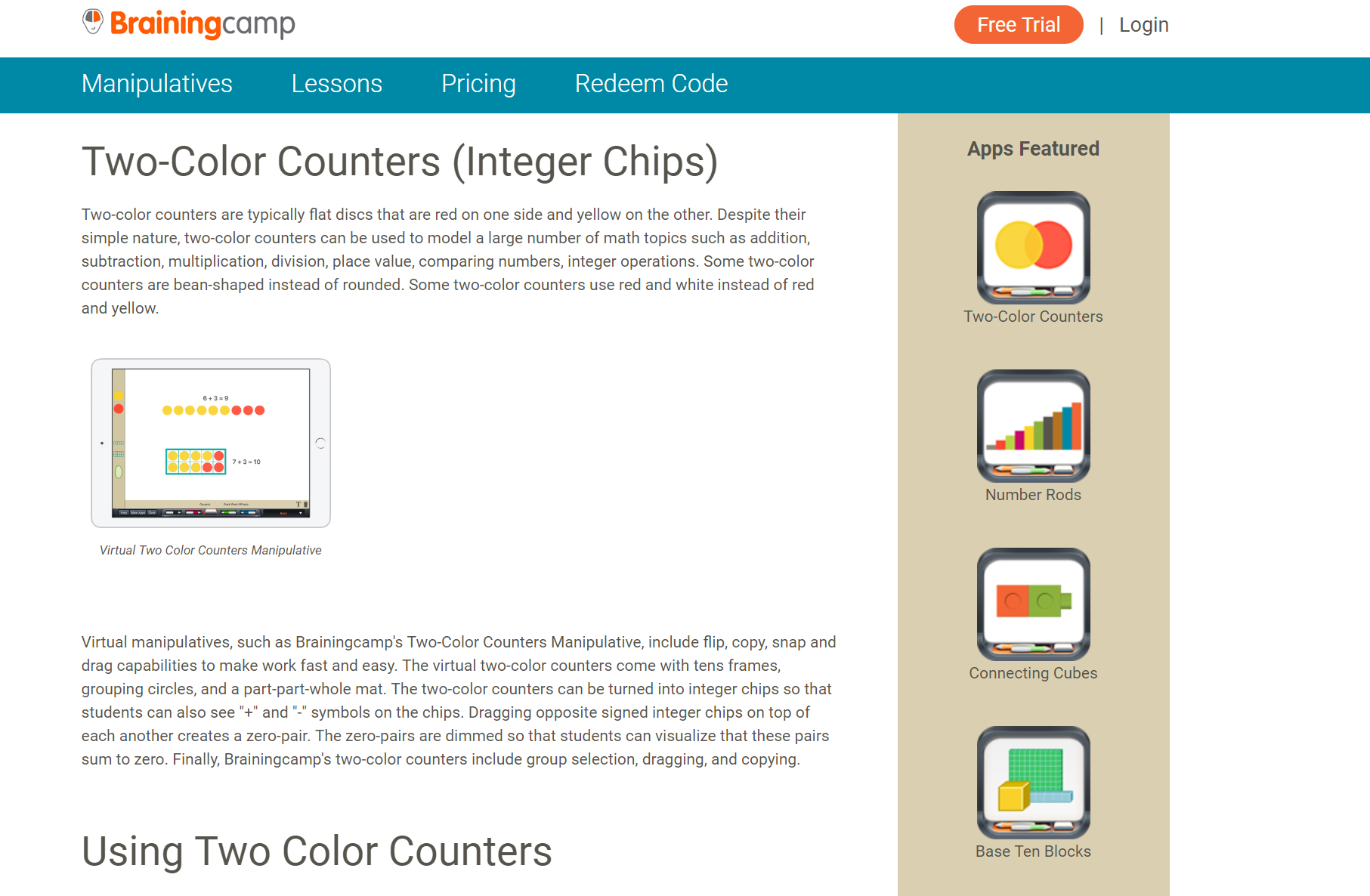 3) App- Two- Color Counters - Click on the image to open a description of Brainingcamp's Integer Chip app. Integer chips (either digital or tactile) can be used to help students model addition, subtraction, multiplication, and division of integers. They can be used to supplement traditional practice with integer computation from any textbook or resource.(We do our best to try to suggest free resources on Y Understand Math. However, we have yet to find a free, user-friendly digital integer chips tool. This is an area we have identified as a need in visual mathematics. For now, we recommend the Brainingcamp suite of manipulative apps. Each app is $2.99 by itself, $59/yr for all 15 manipulatives on one device, or $95/year for all 15 manipulatives on 1 teacher and up to 30 student devices).
