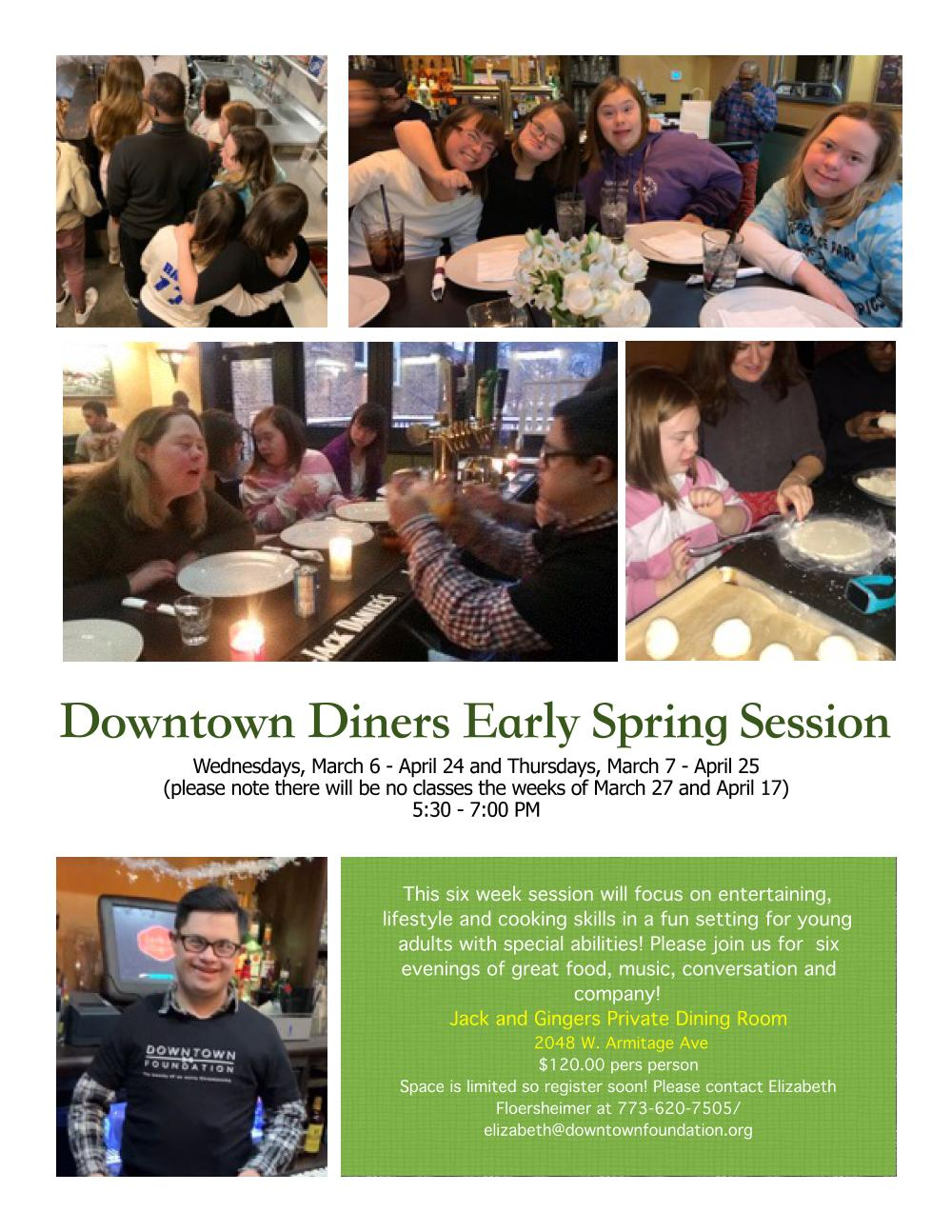 spring session - Wednesday March 6th through Wednesday April 25th from 5:30-7:00PMJack & Ginger's (map)This six week session will focus on entertaining, lifestyle and cooking skills in a fun setting for young adults with special abilities! Please join us for six evenings of great food, music, conversation and company!$120.00 Per PersonSpace is limited so register soon! Please contactElizabeth Floersheimer at 773-620-7505elizabeth@downtownfoundation.org