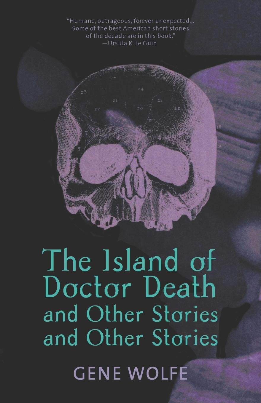 """The Island of Doctor Death & Other Stories & Other Stories (1980) - Wolfe's first story collection established him as a master of the short story, with classics such as """"Seven American Nights"""" & """"The Hero as Werwolf"""
