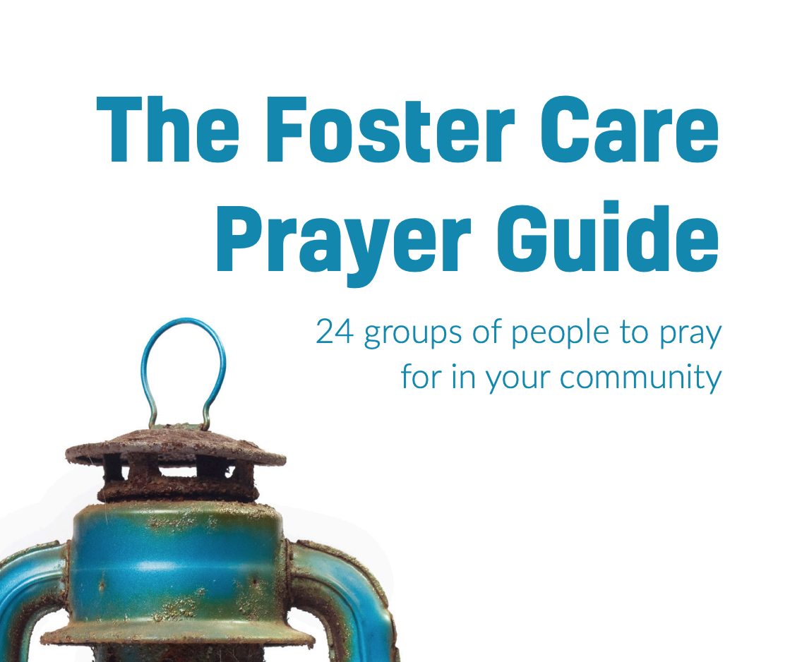 WAYS TO PRAY - This guide will walk you through 24 different groups of people all associated with the foster care system that need each of our prayers. We do so believing that God will hear those prayers and provide more than enough for the children and families in our communities.
