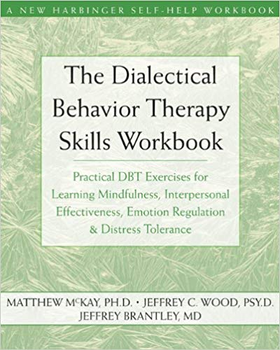 The Dialectical Behavior Therapy Skills Workbook: Practical DBT Exercises for Learning Mindfulness, Interpersonal Effectiveness, Emotion Regulation