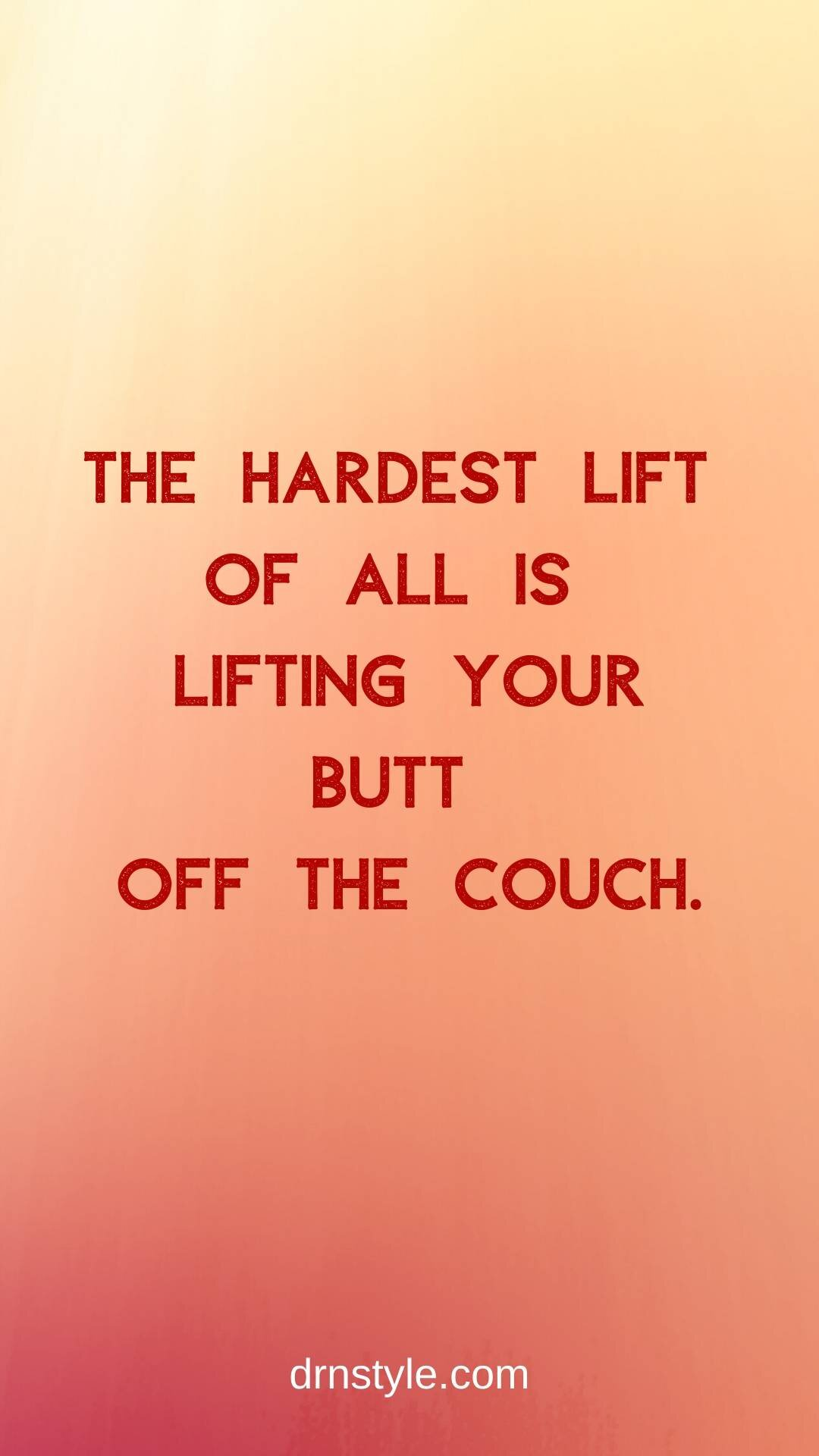 The hardest lift of all is lifting your butt off the couch.
