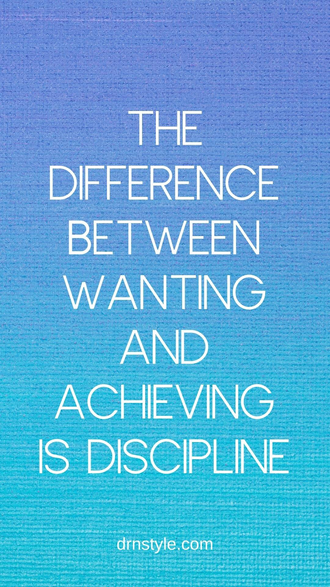 The difference between wanting and achieving is discipline.