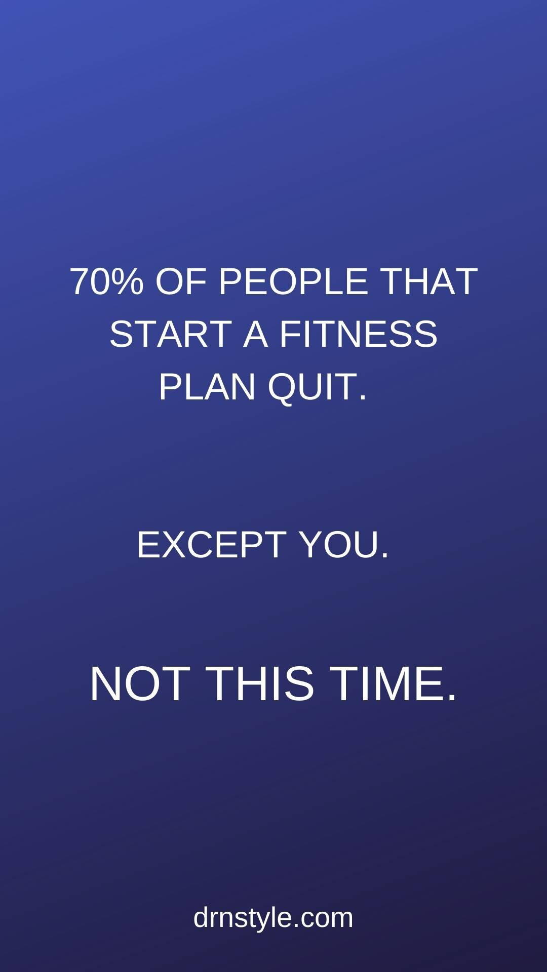 70% of people who start a fitness plan quit. Except you. NOT THIS TIME.