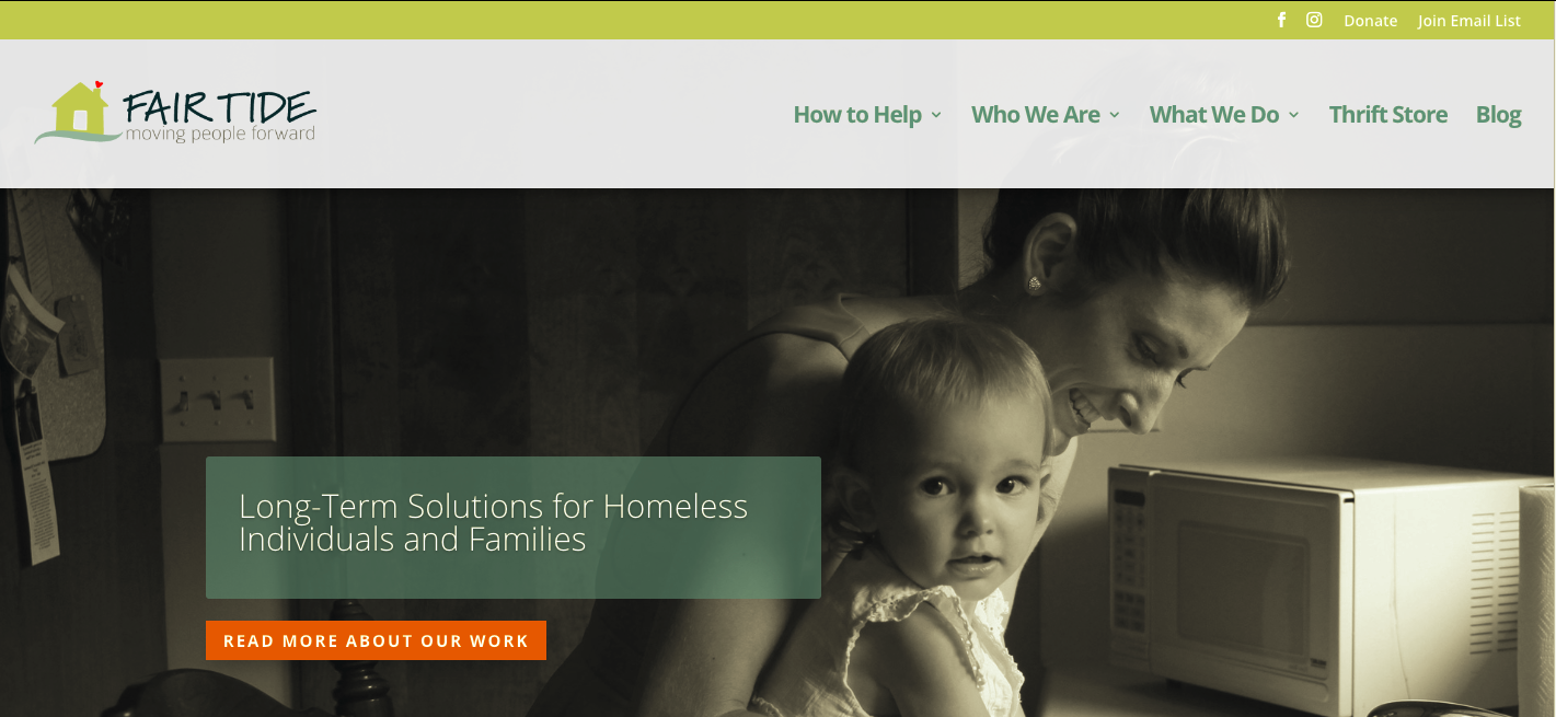 Fair Tide is a Kittery, Maine based non-profit organization focused on helping families and individuals out of homelessness by providing housing, resources, and social work. Fair Tide had an an outdated and hard to manage website and was looking for a more simplistic site that allowed for ease of maintenance by staff and incorporated online donations. The new site is Wordpress-based and they report they've seen a huge uptick in online donations due to the new site!   www.fairtide.org