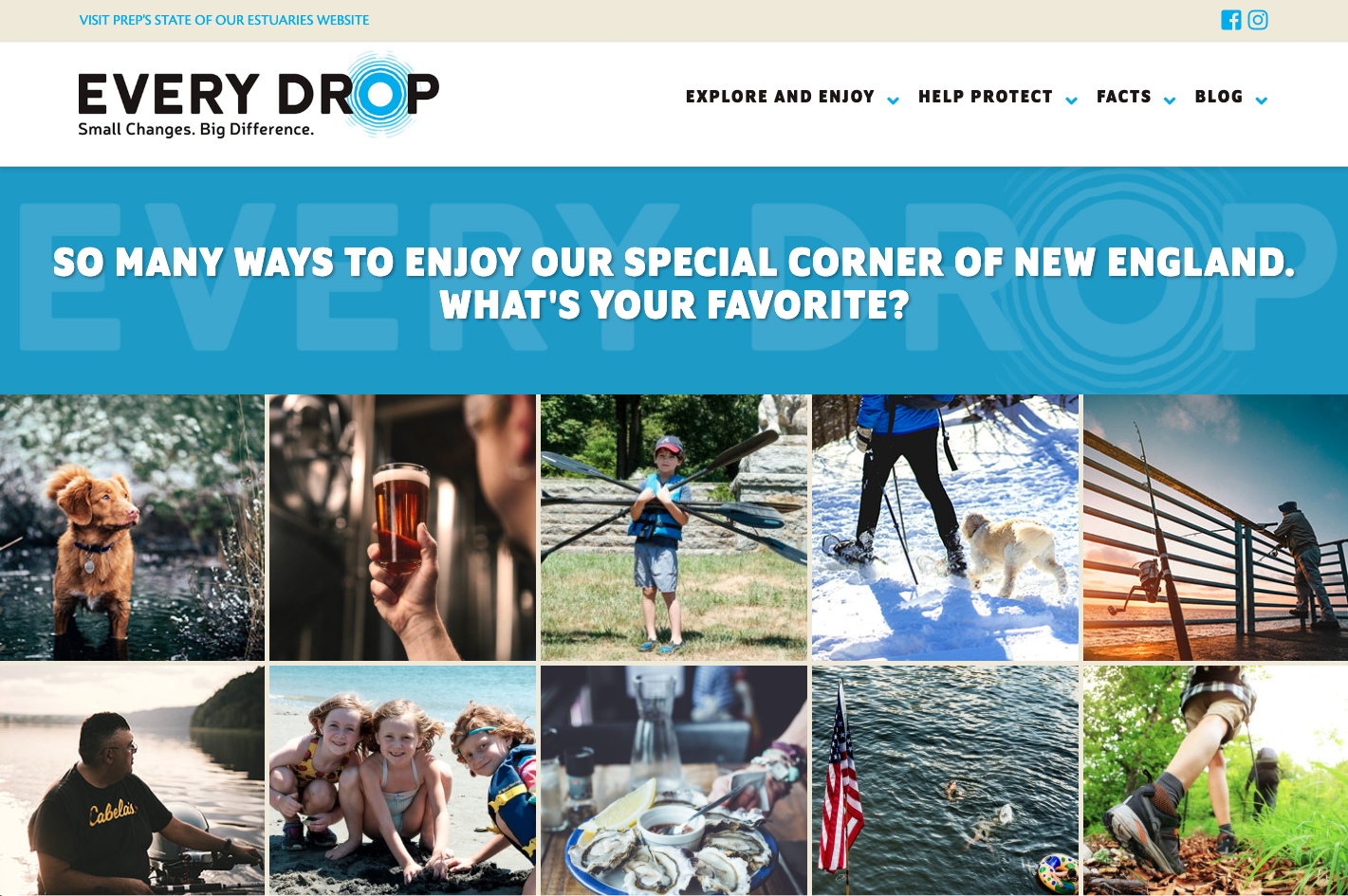 The Every Drop Campaign website was created in partnership with  Tangram 3DS . This rockstar campaign is aimed at rallying supporters to both enjoy and protect the Seacoast's waters and lands. The client had a multitude of target audiences and messages and we were able to fine tune the message and tell the authentic story through the use of powerful photos, multi-author blogs, and an integrated social media campaign. The website is created using Wordpress.   www.stateofourestuaries.org/everydrop