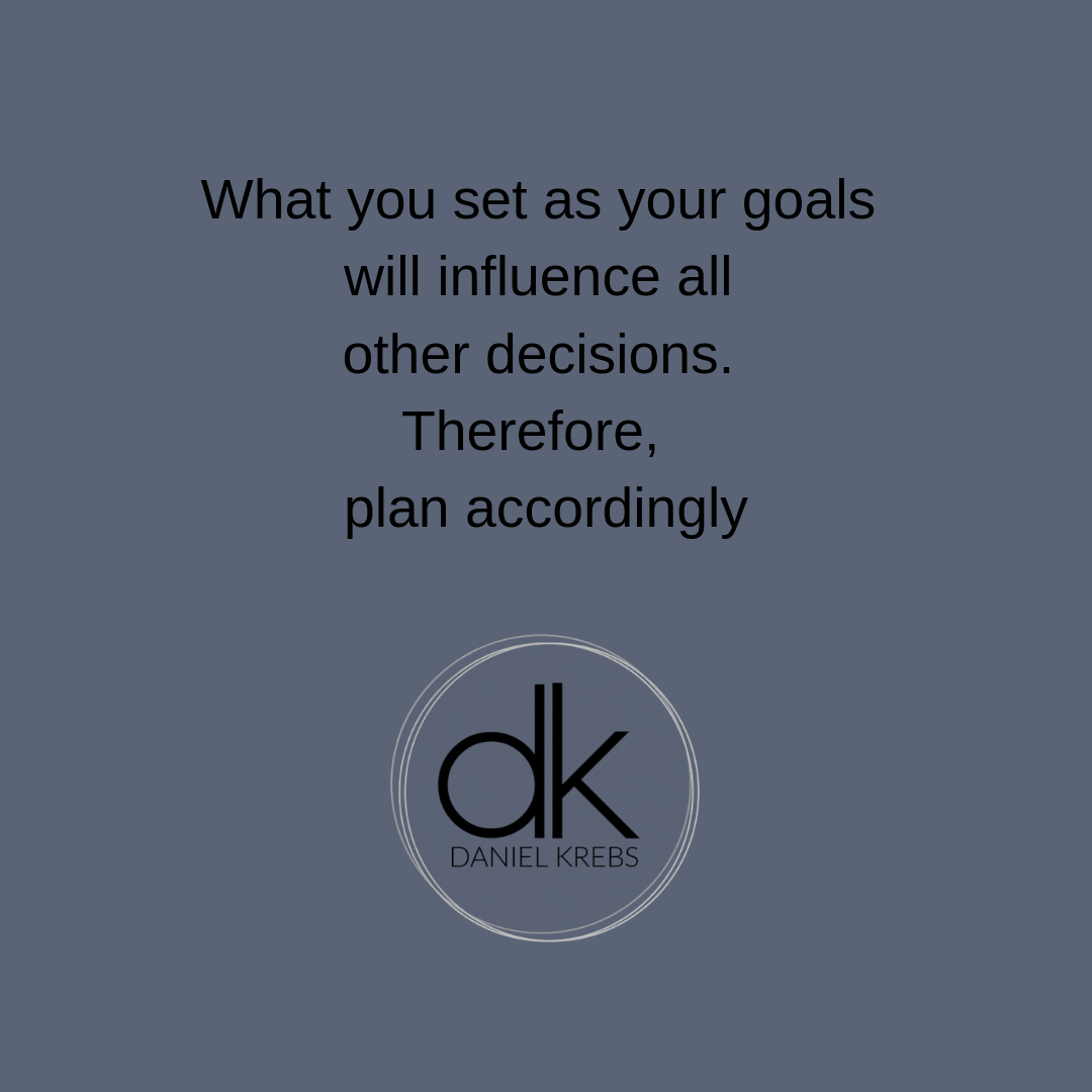 What you set as your goals will influence all other decisions. Therefore, plan accordingly (3).png