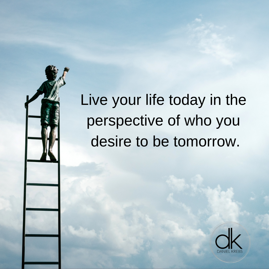 Live your life today in the perspective of who you desire to be. daniel krebs.png