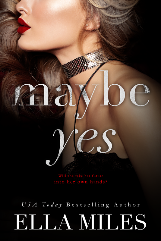 Maybe Yes(Book #1) - Her future is already set, all she has to do is marry a complete stranger.Kinsley Felton has everything. Money, a loving family, and a modeling career. She graduates from Yale in just days, but unlike a typical college student she doesn't have to spend hours looking for a job when she graduates. Kinsley will inherit the multi-billion dollar gaming and hospitality company her great-grandfather started. The only problem is she has to do everything her family asks for in order to get that money. That includes marrying a man of her family's choosing. That's not a problem since Kinsley has been following her family's orders all her life. Until a phone call from her grandfather changes everything.Will she marry the man her family chooses or will she decide her own future?
