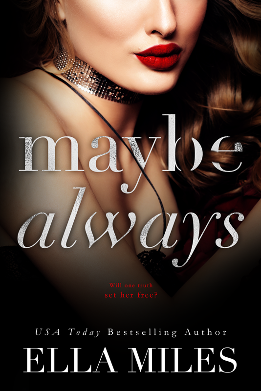 Maybe Always (book #3) - Will one truth set her free?Kinsley thought she had found the truth, but she is only beginning to discover the real truth about her family. About herself. Her heart and body still yearn for Killian, but she has to keep him safe. The only way to do that is to lie, just like everyone has lied to her. Killian thought he had everything he ever wanted. He had the perfect girl. He had the perfect job. All that was missing was a ring on her finger. But now both are gone. And the only way to get either of them back is to choose between the girl he loves and the job he feels destined to do. But as he sits in a jail cell he doesn't know how he will get either of them back.Will Kinsley be strong enough to save herself and those she loves? If so, at what cost?