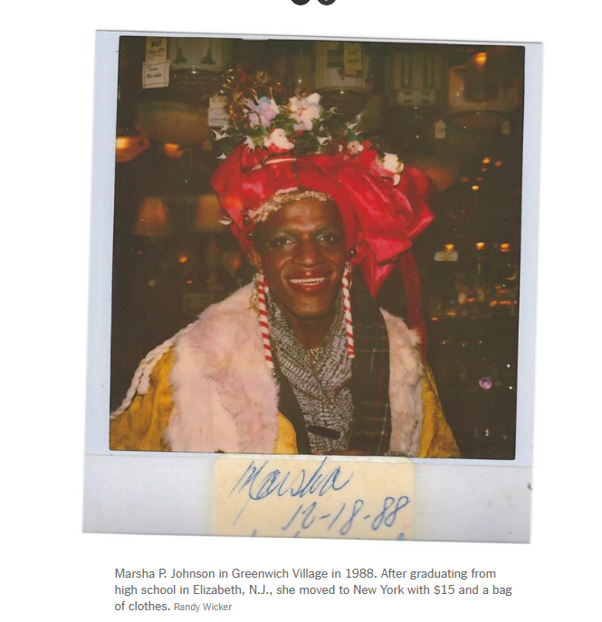 """Marsha """"Pay it no mind"""" Johnson  was at The Stonewall Inn on the first night of the riots. Marsh, along with  Silvia Rivera , are considered two of the main instigators of the Stonewall Uprising. Their forthright nature and enduring strength led them to speak out against the injustices they witnessed and endured.   Photo Credit: Randy Wicker"""