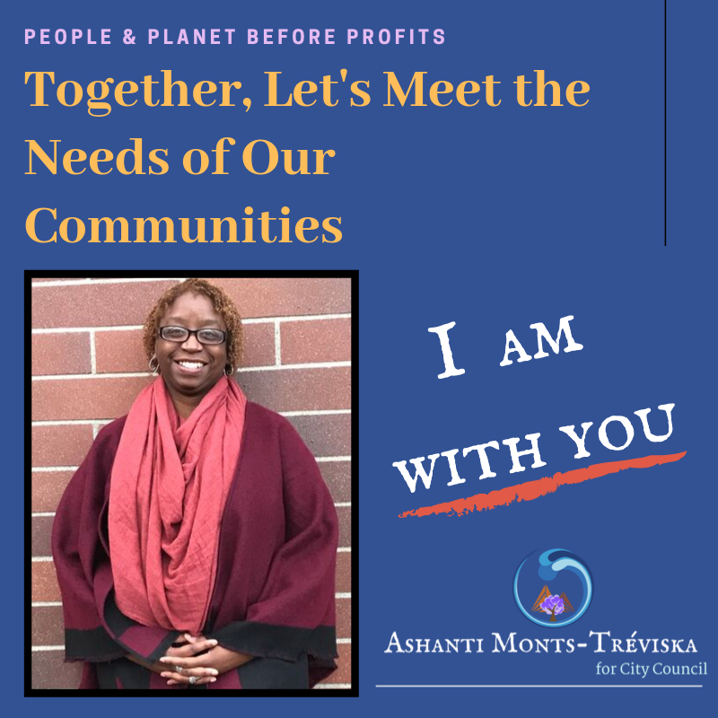 """[Image description begins.]    From top to bottom: On dark blue background, """"People & Planet before Profits (in small sized light purple font)"""". """"Together, Let's Meet the Needs of the Communities (in medium sized light orange font)"""".    On the left side: a photo image of a womxn of Afro-Cuban and Indigenous descent with glasses wearing earth tone red long scarf and dark & black cape jacket is holding the hands together while standing in front of earth toned brick wall.    On the right side: """"I Am With You (in large sized white capitalized font)"""" with dark red orange thick underline.    Campaign logo: purple tree with brown mountains in the background with blue waves circled around it. """"Ashanti Monts-Tréviska (in white IM Fell font)"""" with """"for City Council"""" underneath the name (in light blue font). A white long line is placed under the campaign name.    [Image description ends.]"""