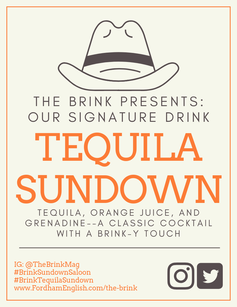"Image Description:  Yellowish-white background with brown and orange accents. Cowboy hat vector over the words: ""The Brink Presents: Our signature drink."" Followed by large orange text that reads ""Tequila Sundown."" Captioned by finer brown text that reads, ""Tequila, Orange Juice, and Grenadine—A Classic Cocktail with a Brink-y touch."" Followed by a brown horizontal line, that is above the Brink Mag's links to their webpage and instagram account and their promotional hashtags for the event, on the bottom left. On the bottom right, their are two brown icons for instagram and twitter, respectively."