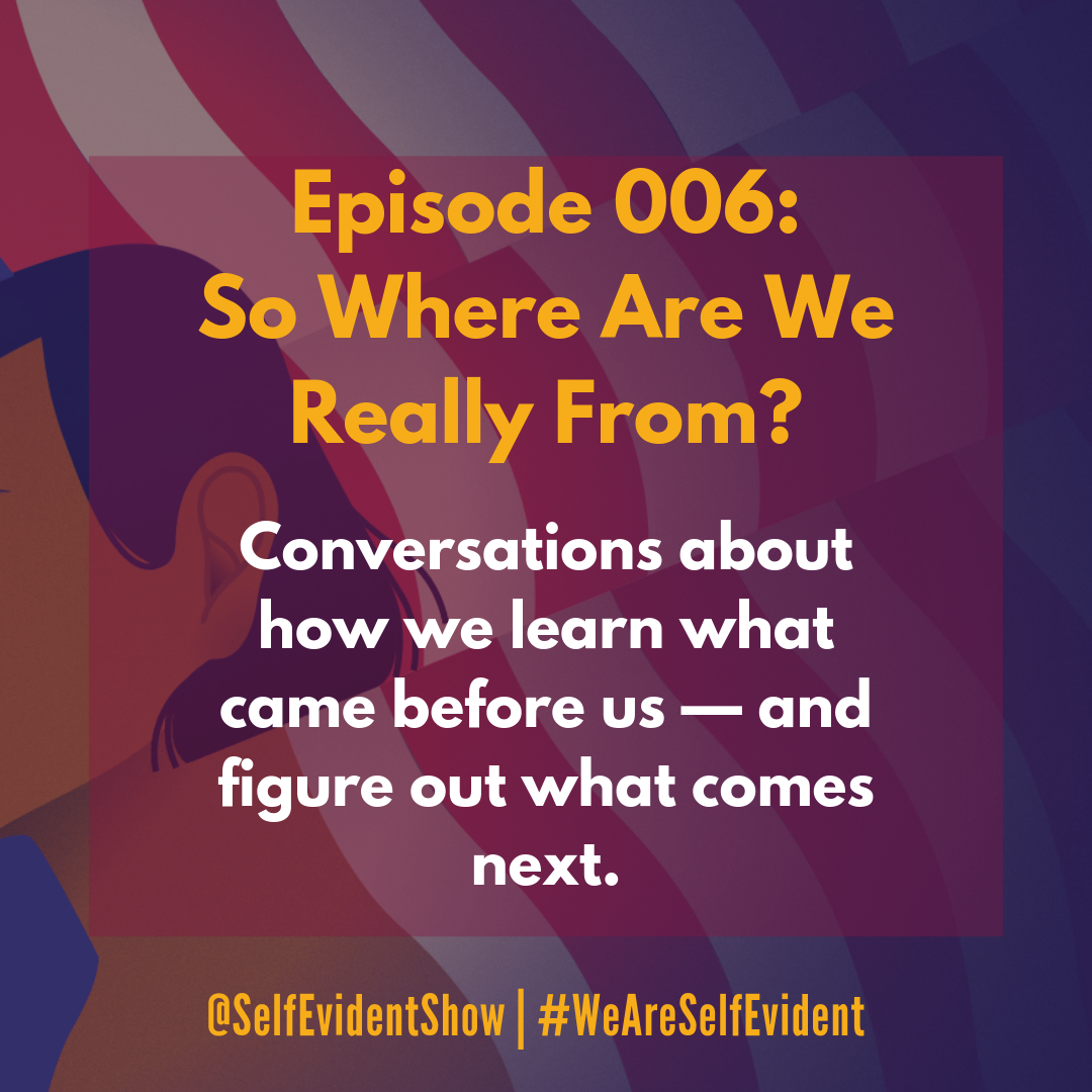 Episode 006: So Where Are We Really From? — Self Evident