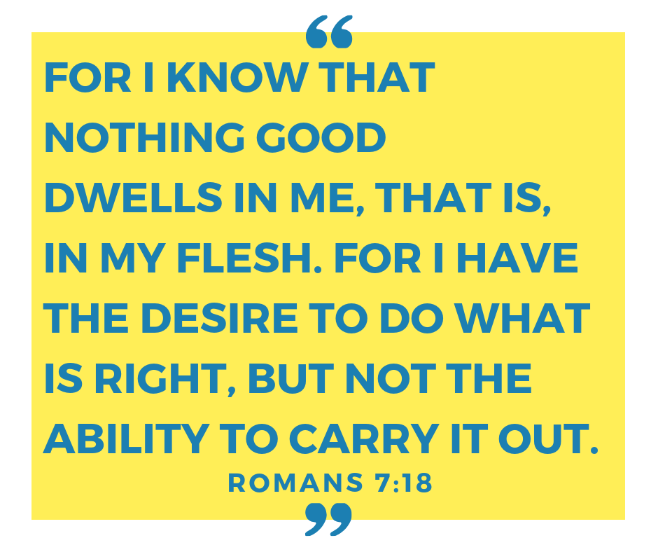 For I know that nothing good dwells in me, that is, in my flesh. For I have the desire to do what is right, but not the ability to carry it out. (1).png