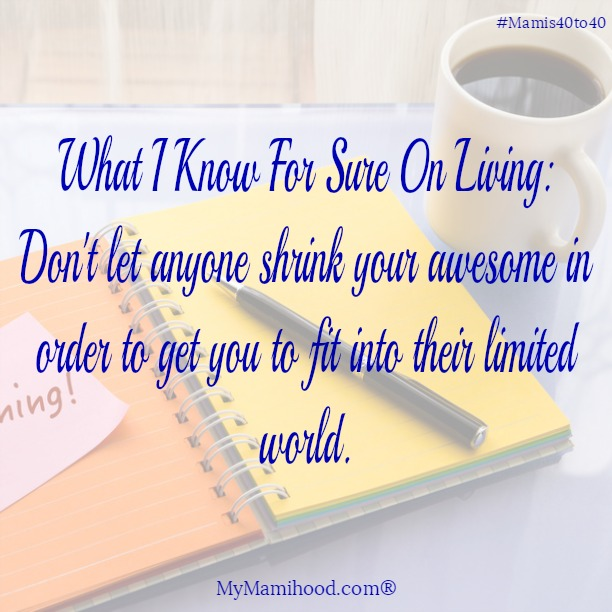 Don't let anyone shrink your awesome in order to fit into their limited world.