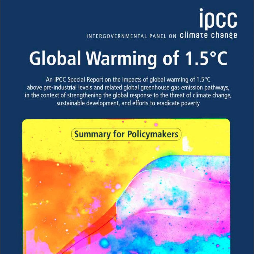 IPCC on hallitustenvälinen ilmastopaneeli, jonka tehtävänä on koota ja arvioida ihmisen aiheuttamaa ilmaston lämpenemistä ja sen vaikutuksia koskevaa tieteellistä tietoa.  IPCC:n raportti on saatavissa osoitteessa  https://www.ipcc.ch/sr15/ .