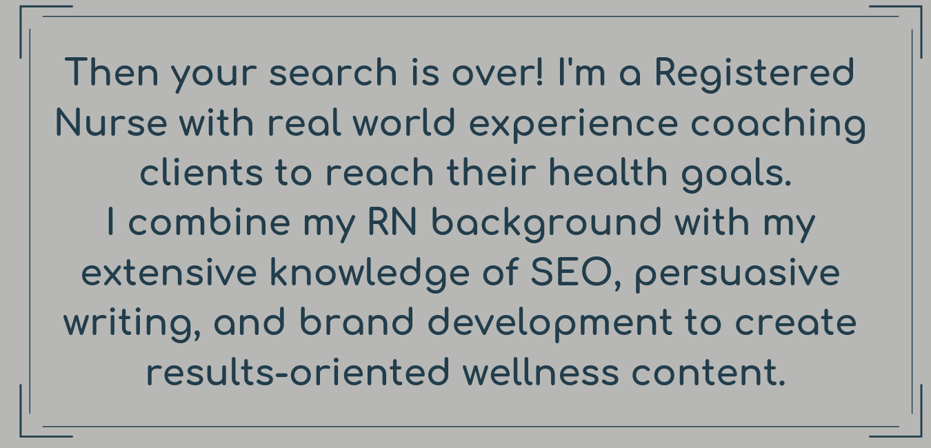 Then your search is over! I'm a Registered Nurse with real world experience coaching clients to reach their health goals. I combine my RN background with my extensive knowledge of SEO, persuasive writing, and brand d-3.png