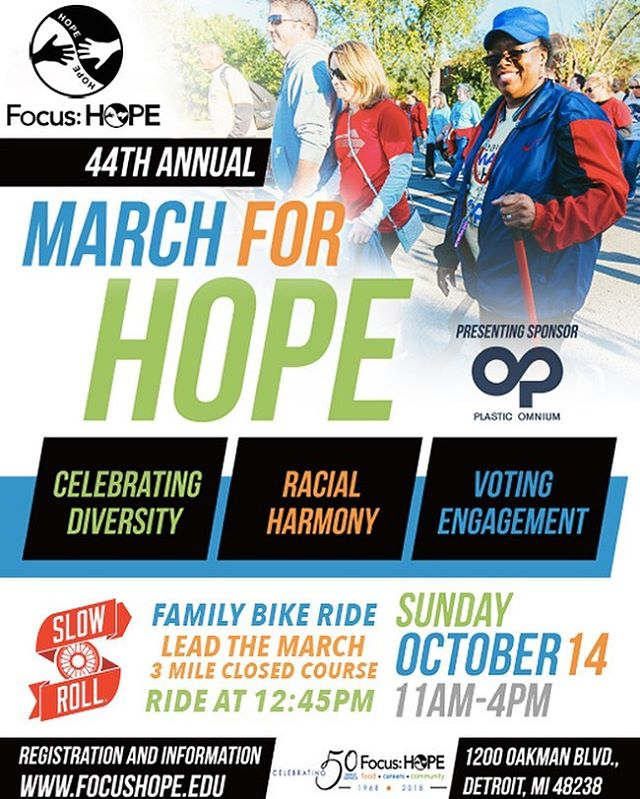 Come Ride or Walk with us tomorrow! • Thousands of people of all ages, cultures and economic backgrounds will take to the streets of Detroit and Highland Park for Focus: HOPE's annual March for HOPE on Sunday, October 14, 2018, from 11:00 a.m. until 4:00 p.m. The signature event brings together a diverse group of Metro Detroit residents for a celebration of unity and a renewed commitment to overcome racism, poverty and injustice through intelligent and practical actions. The theme for this year's March is Celebrating Diversity, Racial Harmony and Voter Engagement. • https://www.focushope.edu/walk-of-hope/