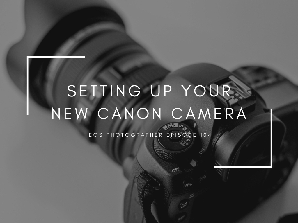 104 - Setting up your new Canon camera — EOS Photographer