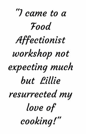 %22I came to a Food Affectionist workshpo not expecting much but Lillie ended up resurrecting my love of cooking!%22.jpg